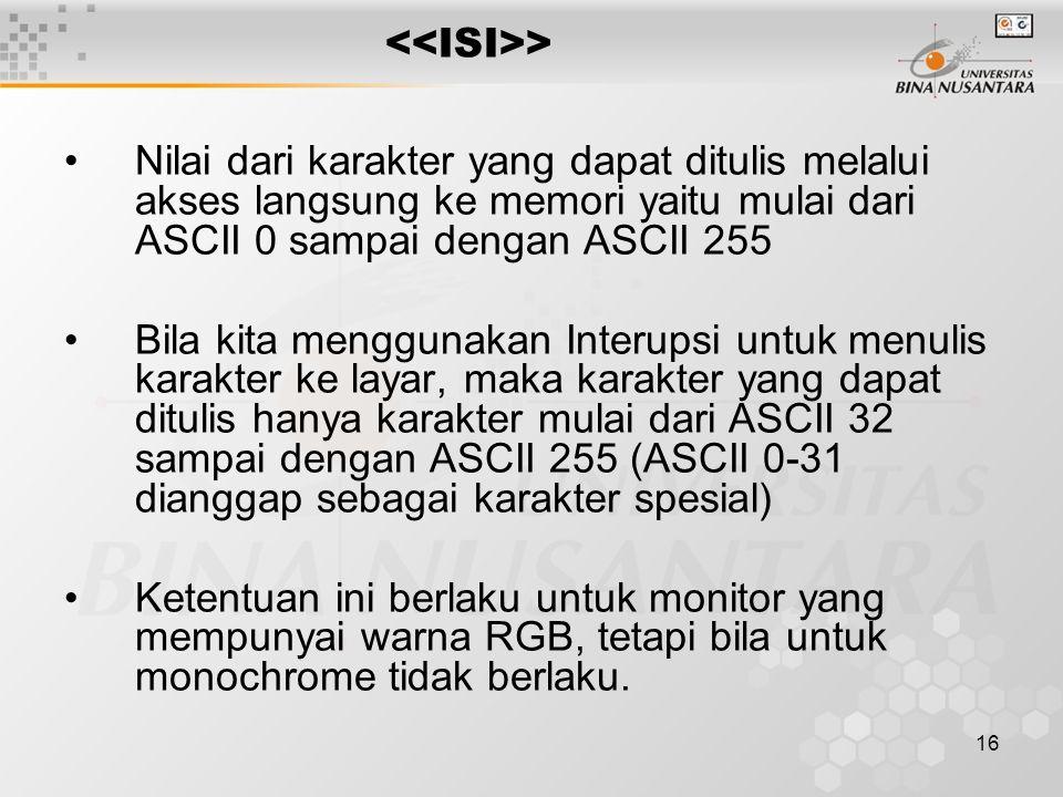 16 > Nilai dari karakter yang dapat ditulis melalui akses langsung ke memori yaitu mulai dari ASCII 0 sampai dengan ASCII 255 Bila kita menggunakan Interupsi untuk menulis karakter ke layar, maka karakter yang dapat ditulis hanya karakter mulai dari ASCII 32 sampai dengan ASCII 255 (ASCII 0-31 dianggap sebagai karakter spesial) Ketentuan ini berlaku untuk monitor yang mempunyai warna RGB, tetapi bila untuk monochrome tidak berlaku.