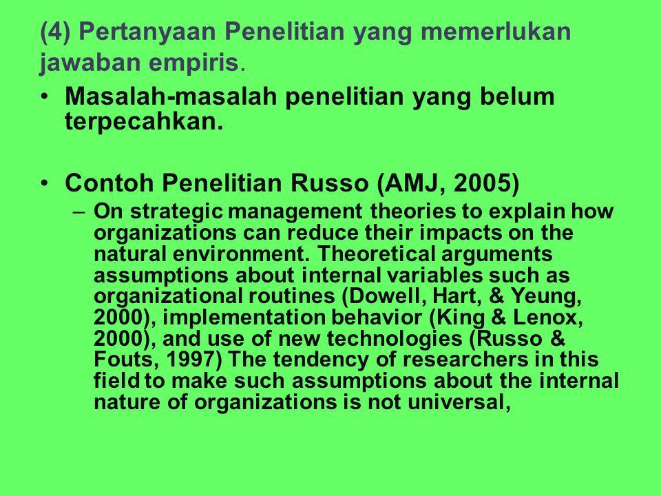(4) Pertanyaan Penelitian yang memerlukan jawaban empiris. Masalah-masalah penelitian yang belum terpecahkan. Contoh Penelitian Russo (AMJ, 2005) –On