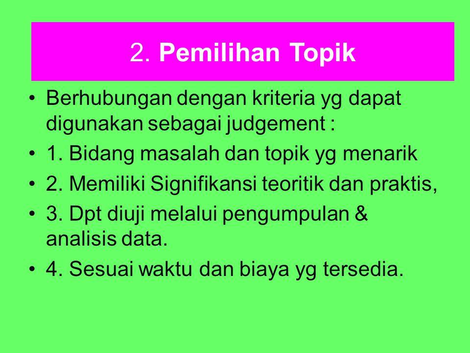 2. Pemilihan Topik Berhubungan dengan kriteria yg dapat digunakan sebagai judgement : 1. Bidang masalah dan topik yg menarik 2. Memiliki Signifikansi