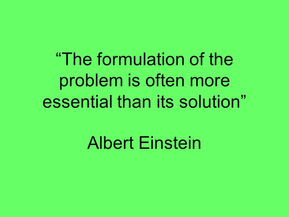 """The formulation of the problem is often more essential than its solution"" Albert Einstein"