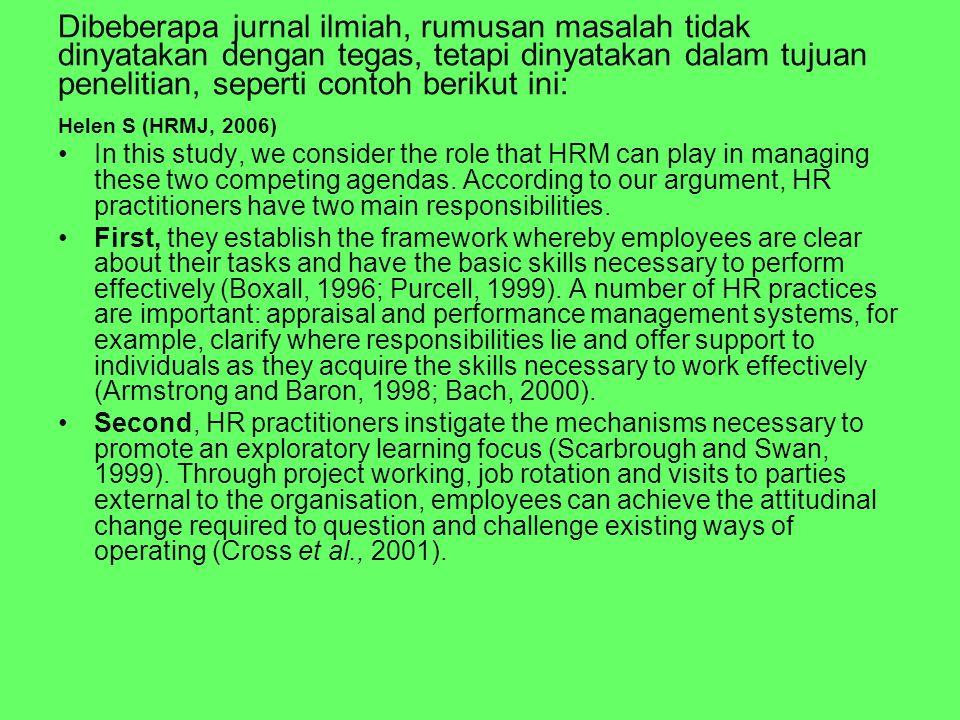 Dibeberapa jurnal ilmiah, rumusan masalah tidak dinyatakan dengan tegas, tetapi dinyatakan dalam tujuan penelitian, seperti contoh berikut ini: Helen S (HRMJ, 2006) In this study, we consider the role that HRM can play in managing these two competing agendas.