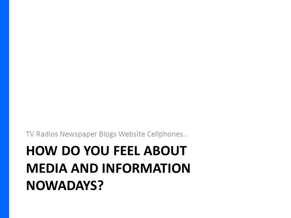 HOW DO YOU FEEL ABOUT MEDIA AND INFORMATION NOWADAYS.