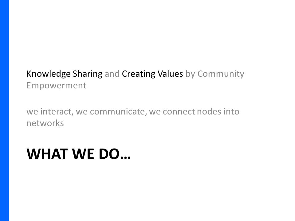 WHAT WE DO… Knowledge Sharing and Creating Values by Community Empowerment we interact, we communicate, we connect nodes into networks