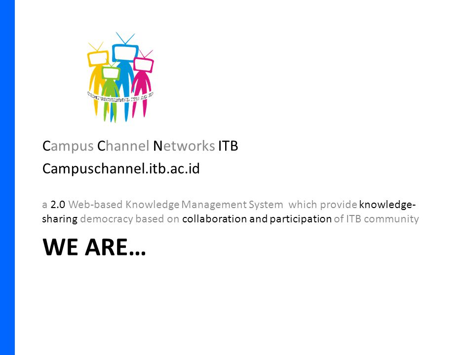 WE ARE… Campus Channel Networks ITB Campuschannel.itb.ac.id a 2.0 Web-based Knowledge Management System which provide knowledge- sharing democracy based on collaboration and participation of ITB community