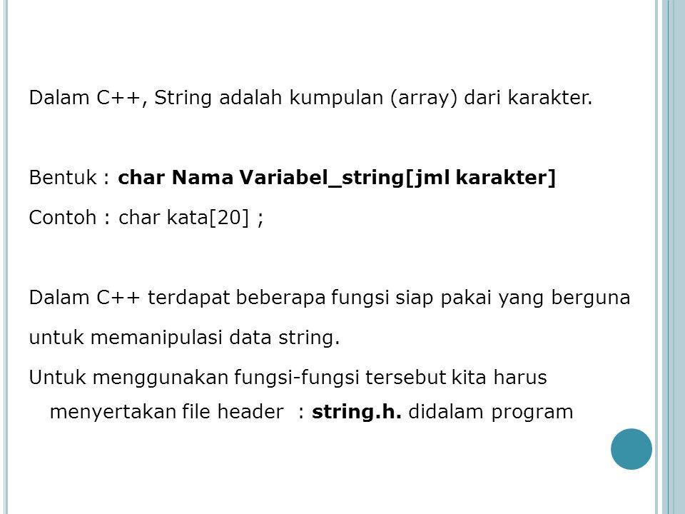 Dalam C++, String adalah kumpulan (array) dari karakter. Bentuk : char Nama Variabel_string[jml karakter] Contoh : char kata[20] ; Dalam C++ terdapat