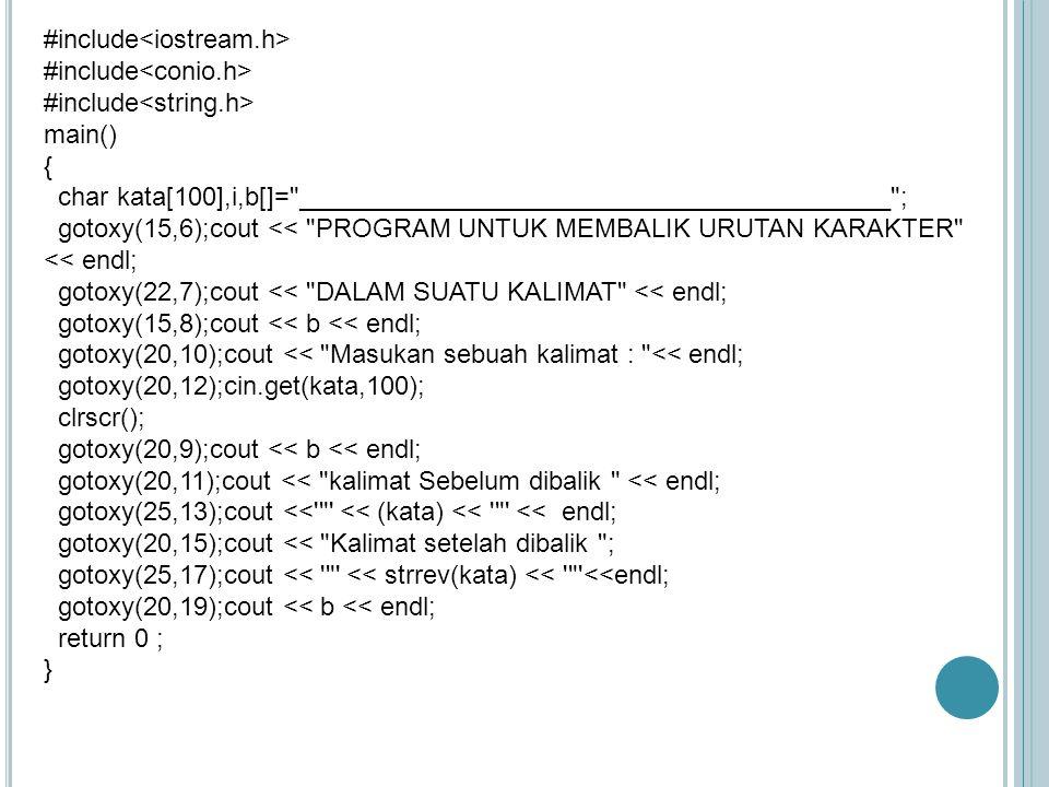 #include main() { static char huruf[10] = { A , I , U , E , O , a , i , u , e , o } ; char *ptrkar ; char kar,nama[20]; char grs[]= ______________________ ; int i,pjg,vokal,konsonan; gotoxy(15,3);cout << PROGRAM UNTUK MENGHITUNG HURUF VOKAL & KONSONAN ; gotoxy(10,4);cout <<grs ; gotoxy(10,8);cout <<grs ; gotoxy(20,6);cout << MASUKKAN SEBUAH KATA : ; cin >> nama; clrscr(); pjg = strlen(nama); vokal = 0,konsonan = 0 ; for (i=0 ; i<pjg;i++) { kar = nama[i]; ptrkar = strchr(huruf,kar); if (ptrkar !=0) { vokal = vokal + 1; } else { konsonan = konsonan +1 ; } gotoxy(10,5);cout<< grs ; gotoxy(15,7);cout<< KATA << << strupr(nama)<< << Terdiri dari : ; gotoxy(20,9);cout<< vokal << Huruf Vokal ; gotoxy(20,10);cout<< konsonan << Huruf Konsonan ; gotoxy(10,12);cout<< grs ; return 0 ; }