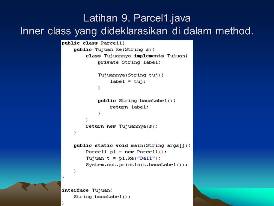 Latihan 9. Parcel1.java Inner class yang dideklarasikan di dalam method.