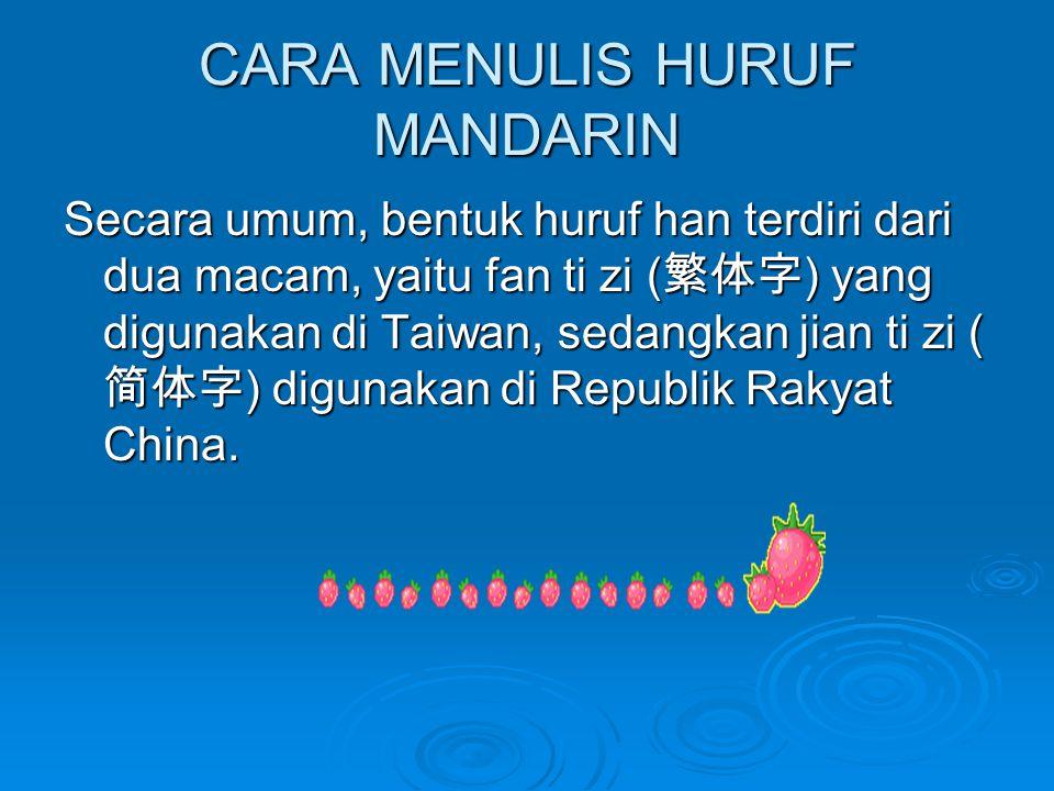 CARA MENULIS HURUF MANDARIN Secara umum, bentuk huruf han terdiri dari dua macam, yaitu fan ti zi ( 繁体字 ) yang digunakan di Taiwan, sedangkan jian ti zi ( 简体字 ) digunakan di Republik Rakyat China.