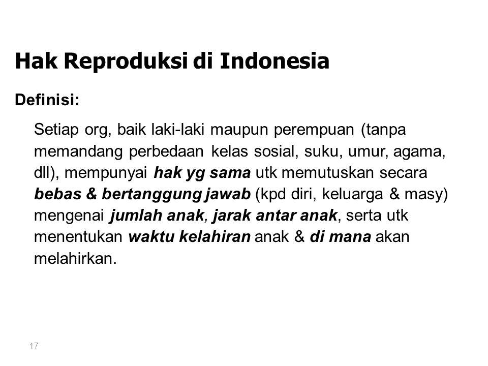 17 Hak Reproduksi di Indonesia Definisi: Setiap org, baik laki-laki maupun perempuan (tanpa memandang perbedaan kelas sosial, suku, umur, agama, dll),