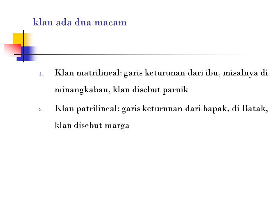 klan ada dua macam 1. Klan matrilineal: garis keturunan dari ibu, misalnya di minangkabau, klan disebut paruik 2. Klan patrilineal: garis keturunan da