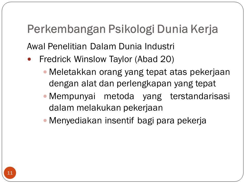 Perkembangan Psikologi Dunia Kerja 11 Awal Penelitian Dalam Dunia Industri Fredrick Winslow Taylor (Abad 20) Meletakkan orang yang tepat atas pekerjaan dengan alat dan perlengkapan yang tepat Mempunyai metoda yang terstandarisasi dalam melakukan pekerjaan Menyediakan insentif bagi para pekerja