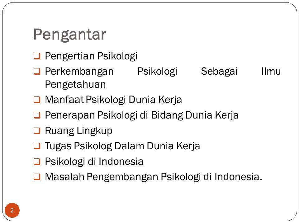 Pengantar  Pengertian Psikologi  Perkembangan Psikologi Sebagai Ilmu Pengetahuan  Manfaat Psikologi Dunia Kerja  Penerapan Psikologi di Bidang Dunia Kerja  Ruang Lingkup  Tugas Psikolog Dalam Dunia Kerja  Psikologi di Indonesia  Masalah Pengembangan Psikologi di Indonesia.