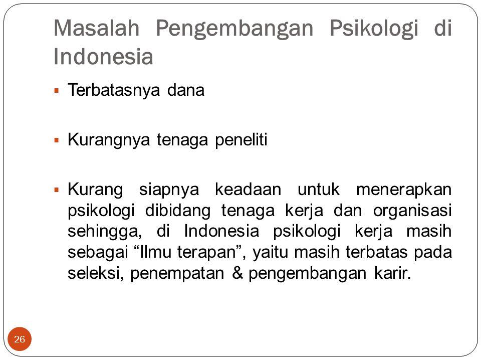 Masalah Pengembangan Psikologi di Indonesia 26  Terbatasnya dana  Kurangnya tenaga peneliti  Kurang siapnya keadaan untuk menerapkan psikologi dibidang tenaga kerja dan organisasi sehingga, di Indonesia psikologi kerja masih sebagai Ilmu terapan , yaitu masih terbatas pada seleksi, penempatan & pengembangan karir.