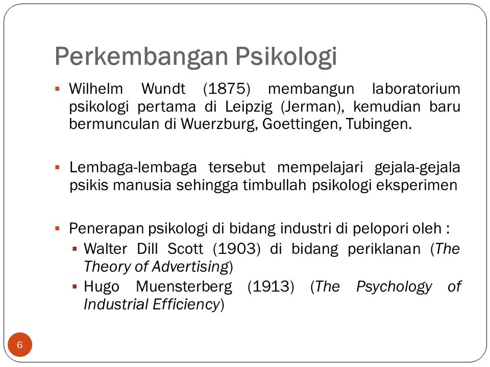 Perkembangan Psikologi 6  Wilhelm Wundt (1875) membangun laboratorium psikologi pertama di Leipzig (Jerman), kemudian baru bermunculan di Wuerzburg, Goettingen, Tubingen.