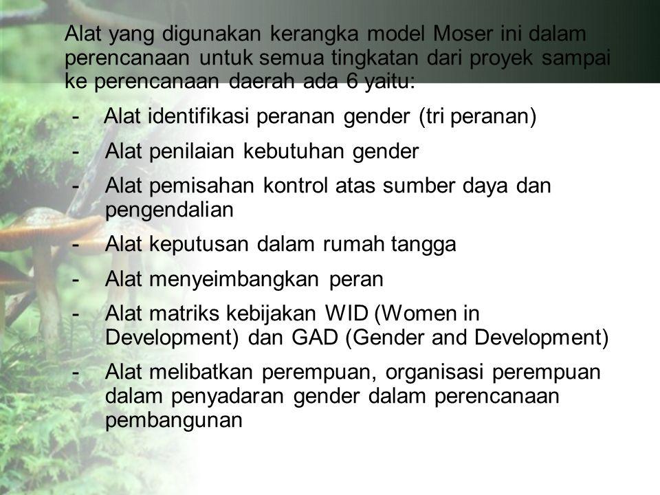 Alat yang digunakan kerangka model Moser ini dalam perencanaan untuk semua tingkatan dari proyek sampai ke perencanaan daerah ada 6 yaitu: - Alat identifikasi peranan gender (tri peranan) -Alat penilaian kebutuhan gender -Alat pemisahan kontrol atas sumber daya dan pengendalian -Alat keputusan dalam rumah tangga -Alat menyeimbangkan peran -Alat matriks kebijakan WID (Women in Development) dan GAD (Gender and Development) -Alat melibatkan perempuan, organisasi perempuan dalam penyadaran gender dalam perencanaan pembangunan
