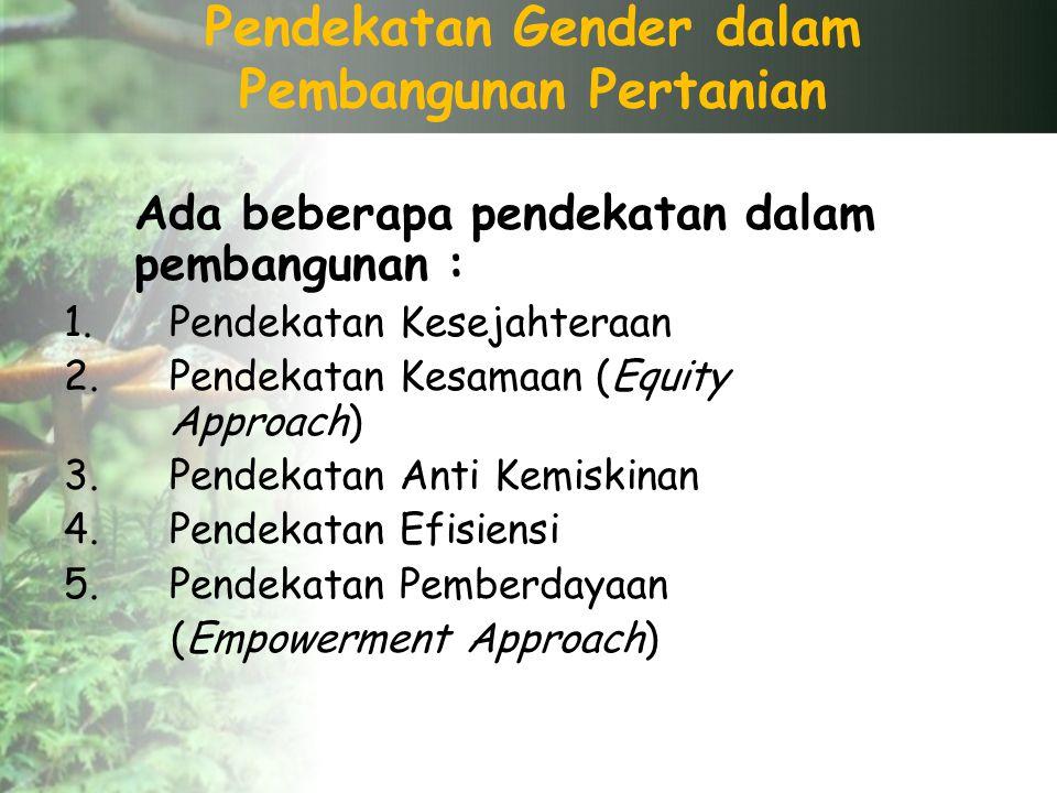 Pendekatan Gender dalam Pembangunan Pertanian Ada beberapa pendekatan dalam pembangunan : 1.Pendekatan Kesejahteraan 2.Pendekatan Kesamaan (Equity Approach) 3.Pendekatan Anti Kemiskinan 4.Pendekatan Efisiensi 5.Pendekatan Pemberdayaan (Empowerment Approach)