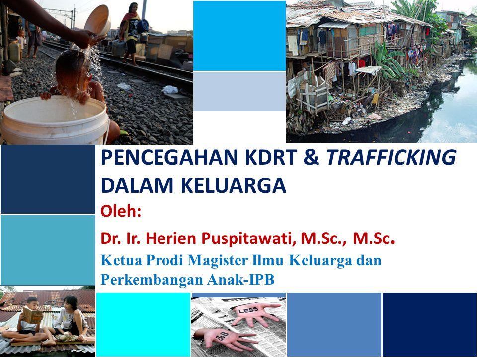 PENCEGAHAN KDRT & TRAFFICKING DALAM KELUARGA Oleh: Dr. Ir. Herien Puspitawati, M.Sc., M.Sc. Ketua Prodi Magister Ilmu Keluarga dan Perkembangan Anak-I