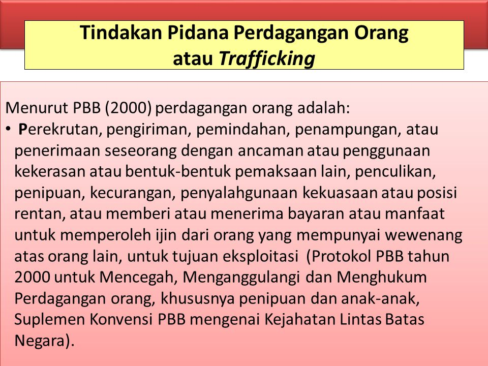 Tindakan Pidana Perdagangan Orang atau Trafficking Menurut PBB (2000) perdagangan orang adalah: Perekrutan, pengiriman, pemindahan, penampungan, atau