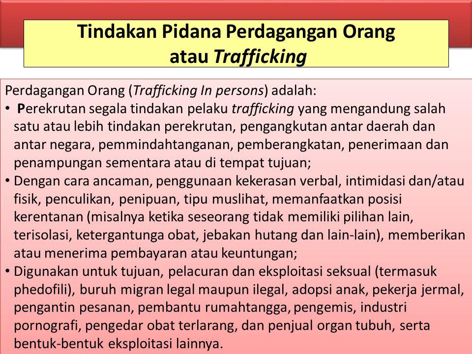 Tindakan Pidana Perdagangan Orang atau Trafficking Perdagangan Orang (Trafficking In persons) adalah: Perekrutan segala tindakan pelaku trafficking ya