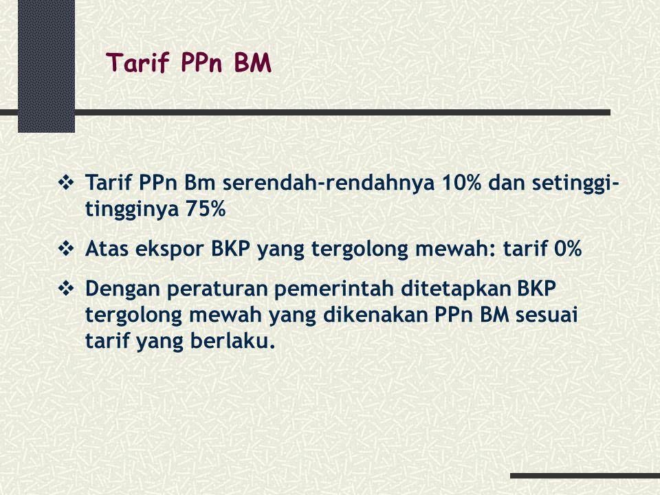 Tarif PPn BM  Tarif PPn Bm serendah-rendahnya 10% dan setinggi- tingginya 75%  Atas ekspor BKP yang tergolong mewah: tarif 0%  Dengan peraturan pemerintah ditetapkan BKP tergolong mewah yang dikenakan PPn BM sesuai tarif yang berlaku.