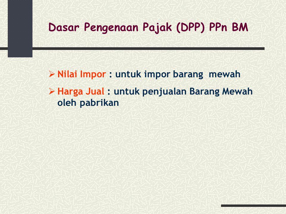 Dasar Pengenaan Pajak (DPP) PPn BM  Nilai Impor : untuk impor barang mewah  Harga Jual : untuk penjualan Barang Mewah oleh pabrikan