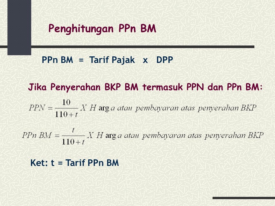 Penghitungan PPn BM PPn BM = Tarif Pajak x DPP Jika Penyerahan BKP BM termasuk PPN dan PPn BM: Ket: t = Tarif PPn BM