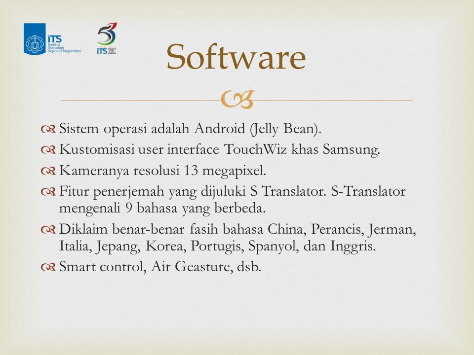   Sistem operasi adalah Android (Jelly Bean).  Kustomisasi user interface TouchWiz khas Samsung.