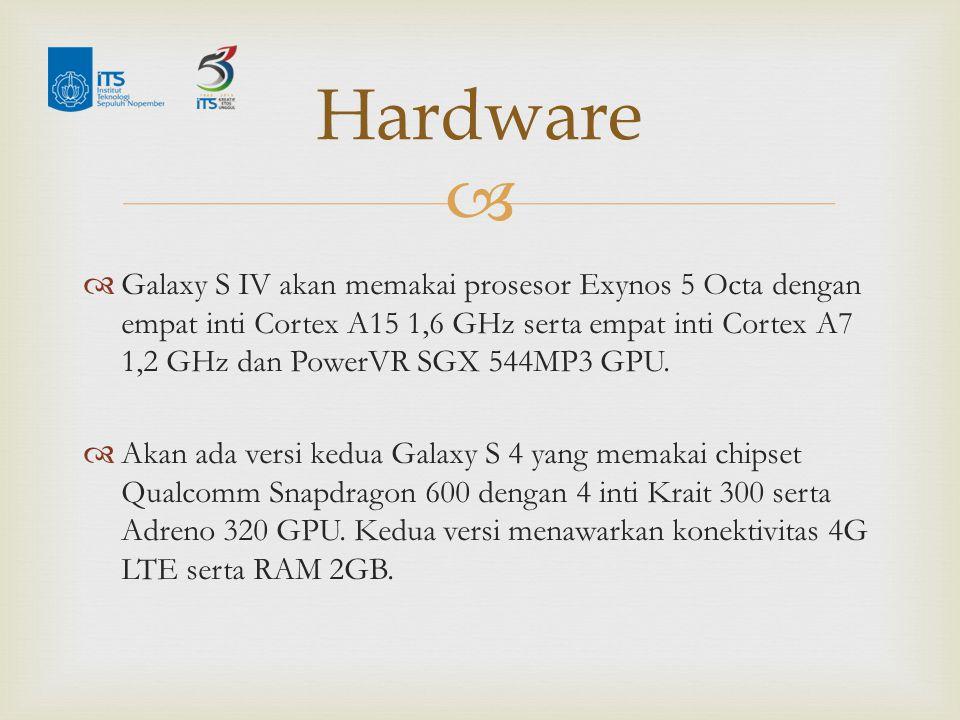   Galaxy S IV akan memakai prosesor Exynos 5 Octa dengan empat inti Cortex A15 1,6 GHz serta empat inti Cortex A7 1,2 GHz dan PowerVR SGX 544MP3 GPU.