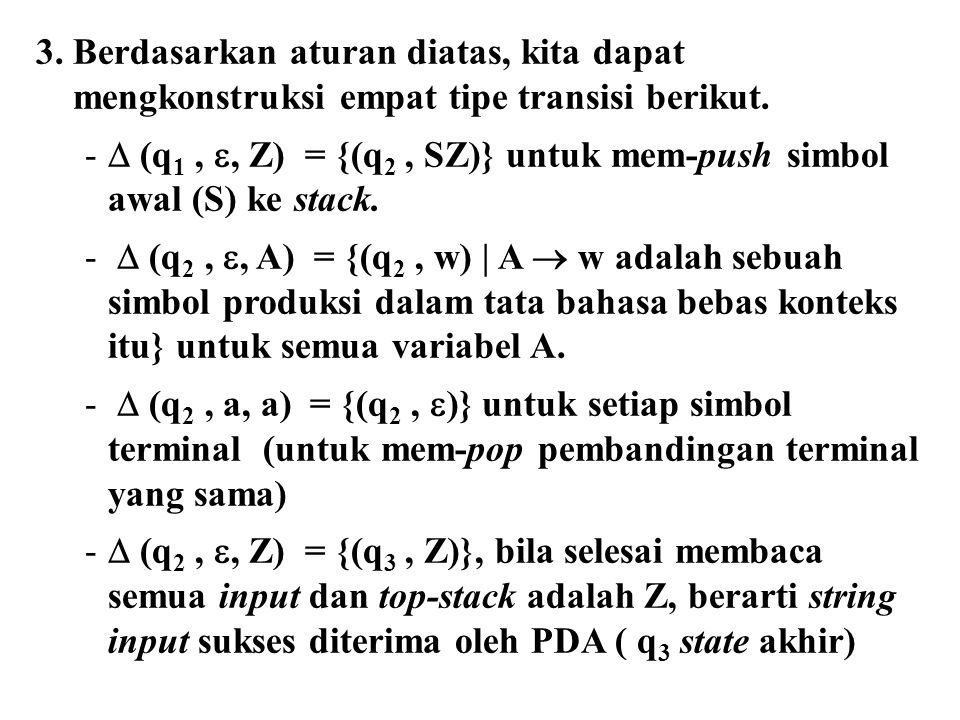 3. Berdasarkan aturan diatas, kita dapat mengkonstruksi empat tipe transisi berikut. -  (q 1, , Z) = {(q 2, SZ)} untuk mem-push simbol awal (S) ke s