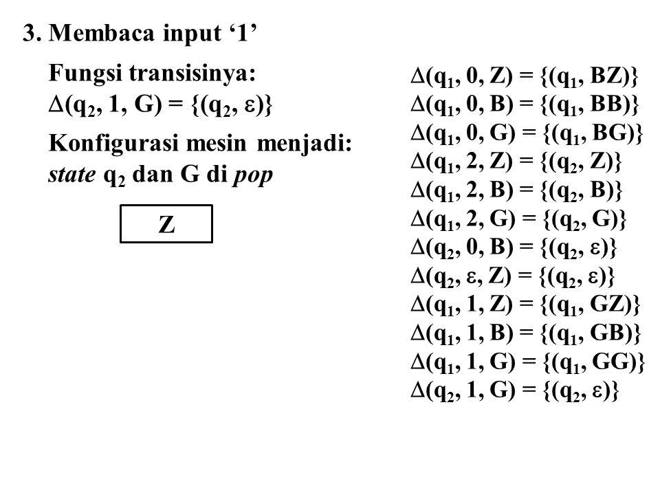  (q 1, 0, Z) = {(q 1, BZ)}  (q 1, 0, B) = {(q 1, BB)}  (q 1, 0, G) = {(q 1, BG)}  (q 1, 2, Z) = {(q 2, Z)}  (q 1, 2, B) = {(q 2, B)}  (q 1, 2, G) = {(q 2, G)}  (q 2, 0, B) = {(q 2,  )}  (q 2, , Z) = {(q 2,  )}  (q 1, 1, Z) = {(q 1, GZ)}  (q 1, 1, B) = {(q 1, GB)}  (q 1, 1, G) = {(q 1, GG)}  (q 2, 1, G) = {(q 2,  )} 3.
