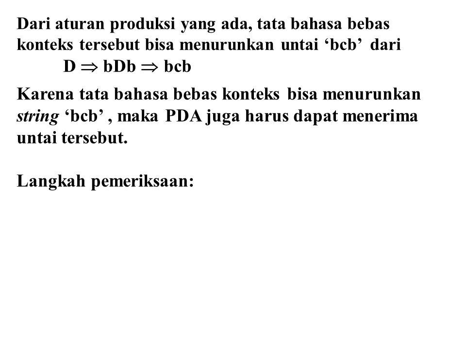 Dari aturan produksi yang ada, tata bahasa bebas konteks tersebut bisa menurunkan untai 'bcb' dari D  bDb  bcb Karena tata bahasa bebas konteks bisa menurunkan string 'bcb', maka PDA juga harus dapat menerima untai tersebut.