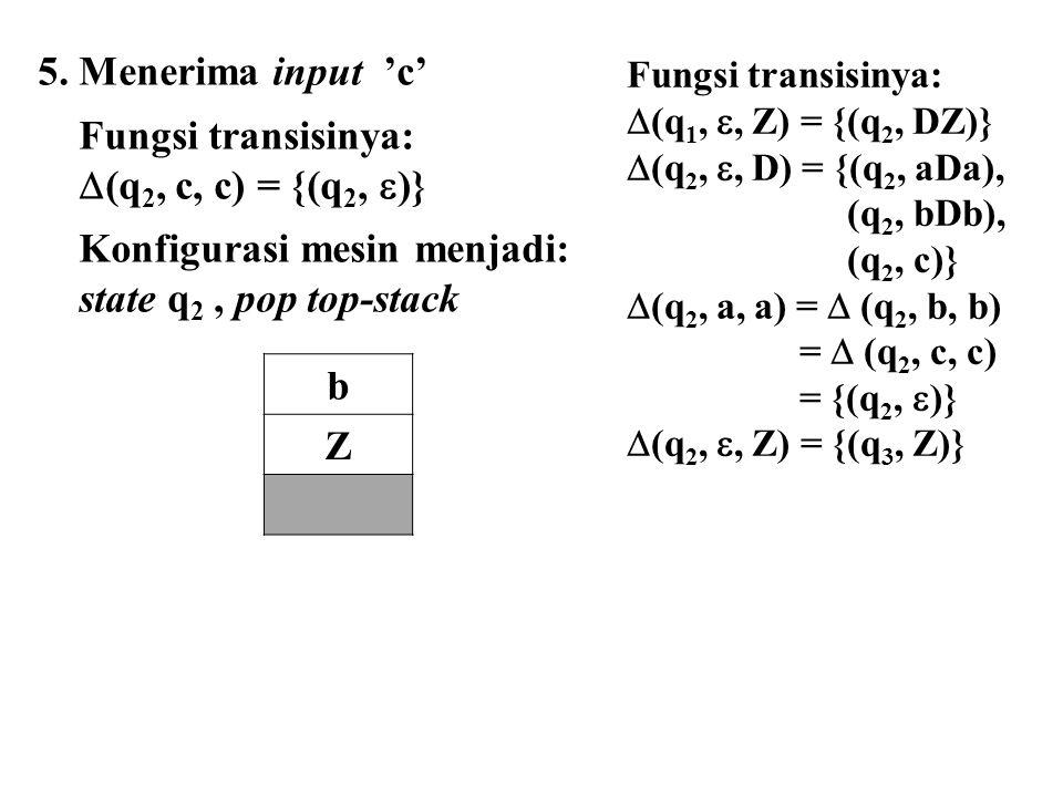 5. Menerima input 'c' Fungsi transisinya:  (q 2, c, c) = {(q 2,  )} Konfigurasi mesin menjadi: state q 2, pop top-stack b Z Fungsi transisinya:  (q