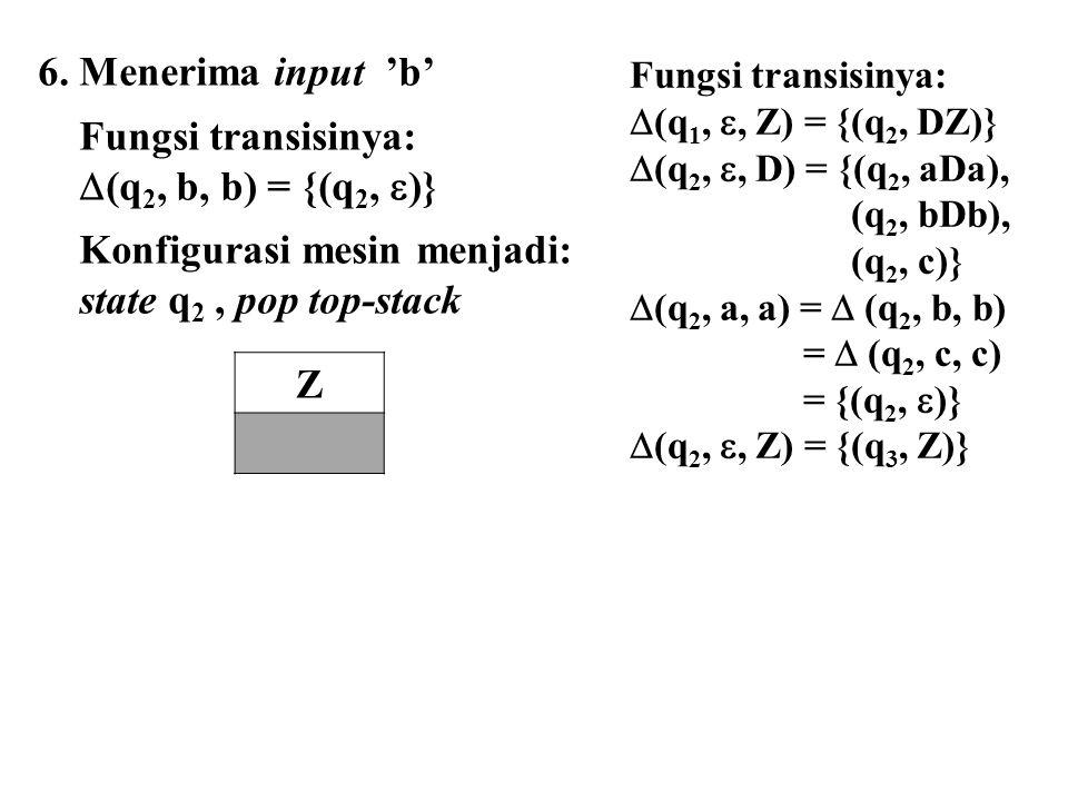 6. Menerima input 'b' Fungsi transisinya:  (q 2, b, b) = {(q 2,  )} Konfigurasi mesin menjadi: state q 2, pop top-stack Z Fungsi transisinya:  (q 1