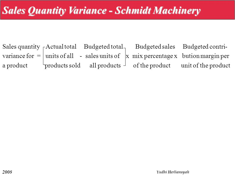 2008 Yudhi Herliansyah Sales Quantity Variance - Schmidt Machinery Sales quantity Actual total Budgeted total Budgeted sales Budgeted contri- variance