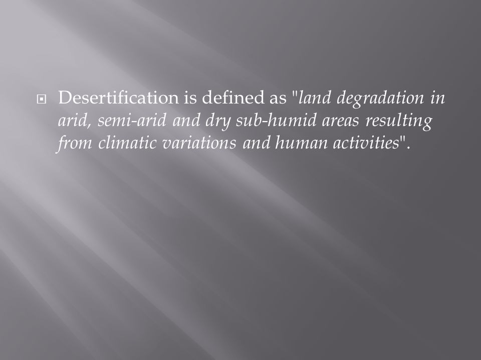  Desertification is defined as land degradation in arid, semi-arid and dry sub-humid areas resulting from climatic variations and human activities .