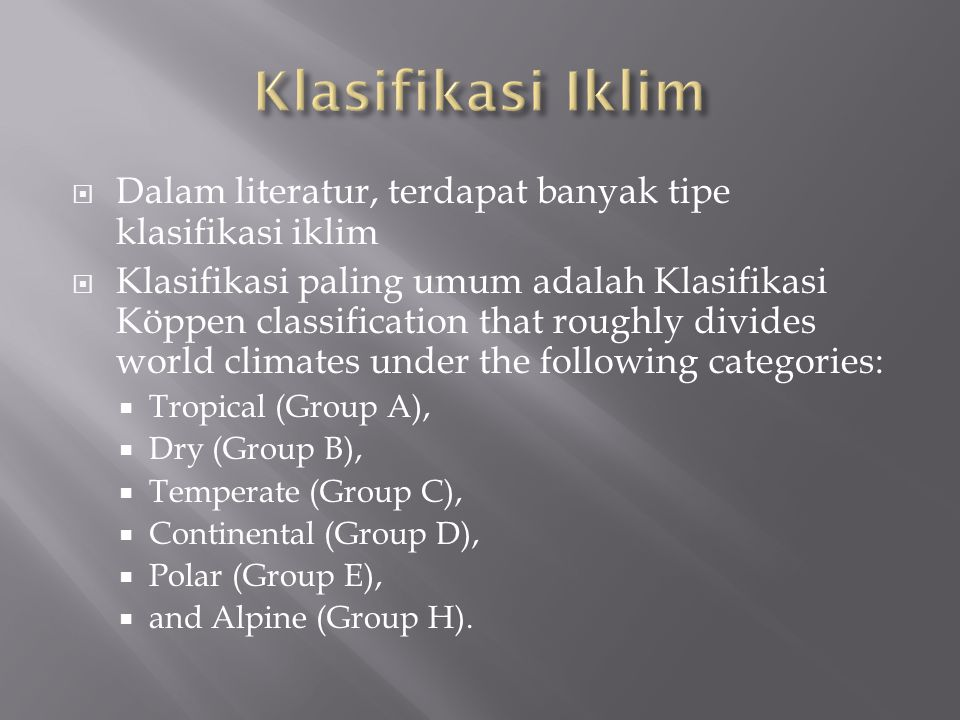  Dalam literatur, terdapat banyak tipe klasifikasi iklim  Klasifikasi paling umum adalah Klasifikasi Köppen classification that roughly divides world climates under the following categories:  Tropical (Group A),  Dry (Group B),  Temperate (Group C),  Continental (Group D),  Polar (Group E),  and Alpine (Group H).