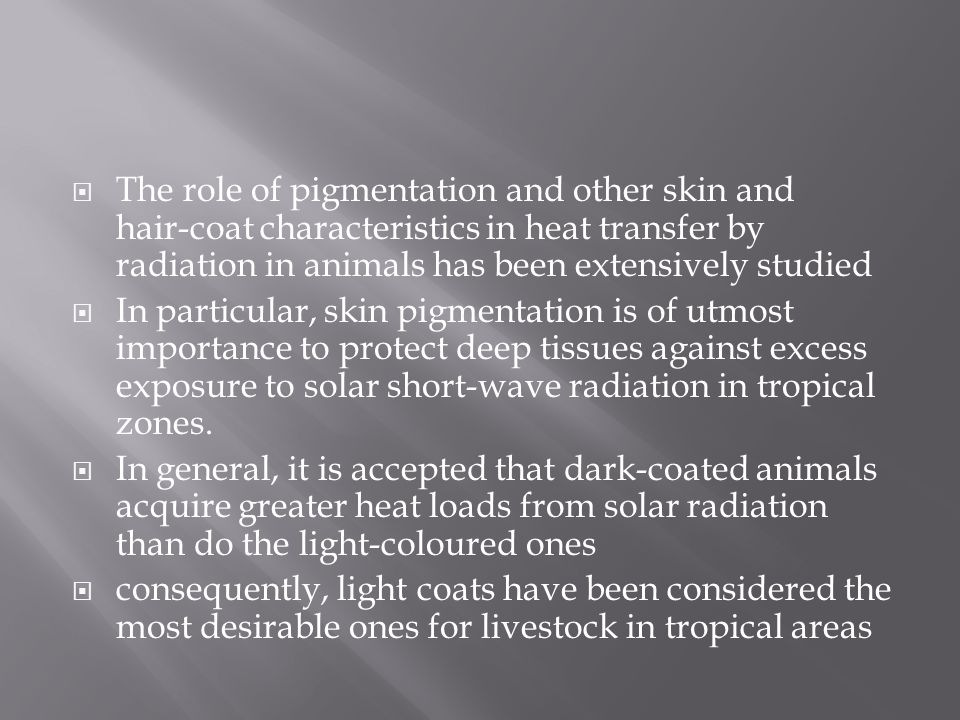  The role of pigmentation and other skin and hair ‑ coat characteristics in heat transfer by radiation in animals has been extensively studied  In particular, skin pigmentation is of utmost importance to protect deep tissues against excess exposure to solar short-wave radiation in tropical zones.