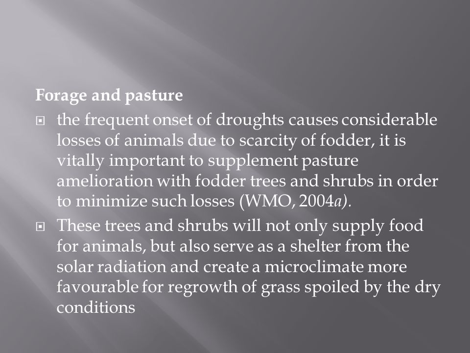 Forage and pasture  the frequent onset of droughts causes considerable losses of animals due to scarcity of fodder, it is vitally important to supplement pasture amelioration with fodder trees and shrubs in order to minimize such losses (WMO, 2004 a).