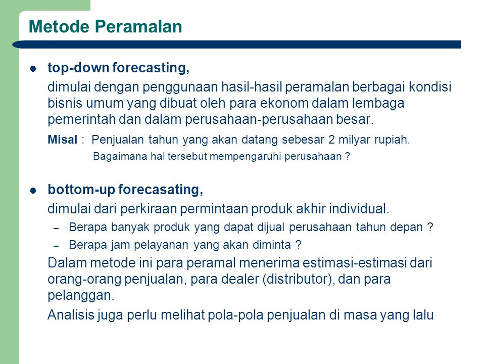 Metode Peramalan top-down forecasting, dimulai dengan penggunaan hasil-hasil peramalan berbagai kondisi bisnis umum yang dibuat oleh para ekonom dalam lembaga pemerintah dan dalam perusahaan-perusahaan besar.