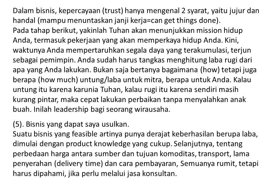 Dalam bisnis, kepercayaan (trust) hanya mengenal 2 syarat, yaitu jujur dan handal (mampu menuntaskan janji kerja=can get things done).