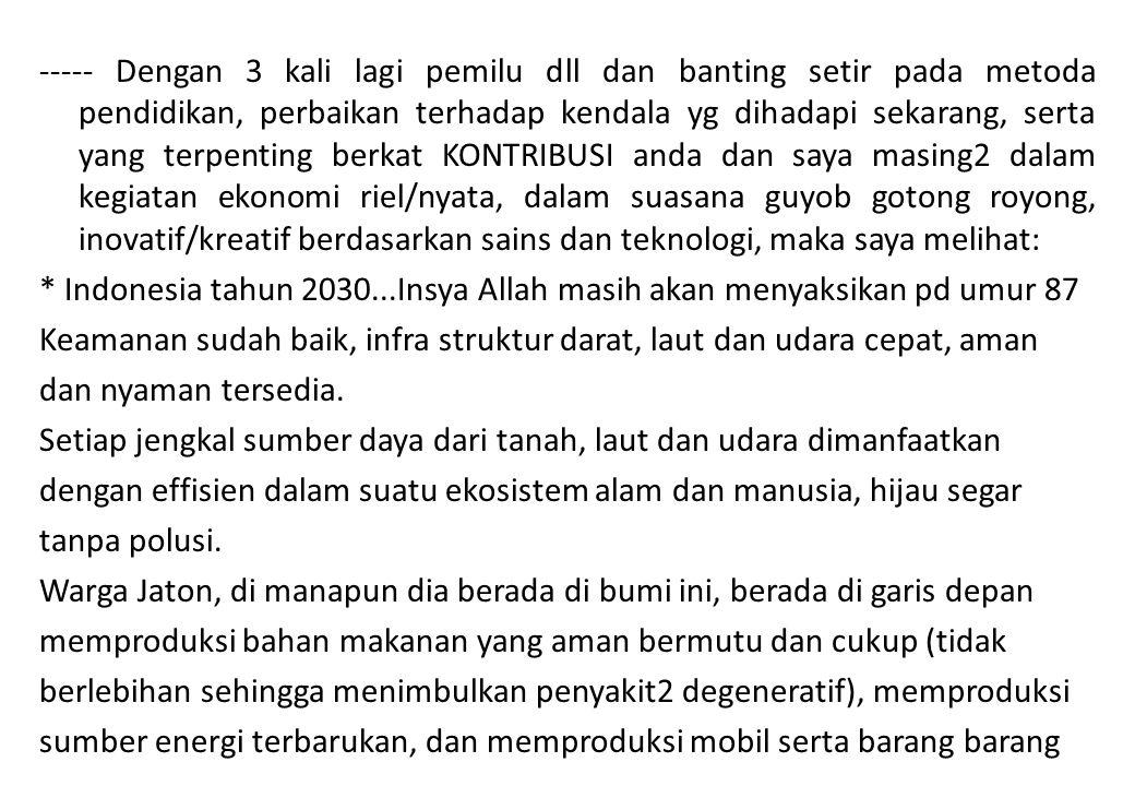 ----- Dengan 3 kali lagi pemilu dll dan banting setir pada metoda pendidikan, perbaikan terhadap kendala yg dihadapi sekarang, serta yang terpenting berkat KONTRIBUSI anda dan saya masing2 dalam kegiatan ekonomi riel/nyata, dalam suasana guyob gotong royong, inovatif/kreatif berdasarkan sains dan teknologi, maka saya melihat: * Indonesia tahun 2030...Insya Allah masih akan menyaksikan pd umur 87 Keamanan sudah baik, infra struktur darat, laut dan udara cepat, aman dan nyaman tersedia.