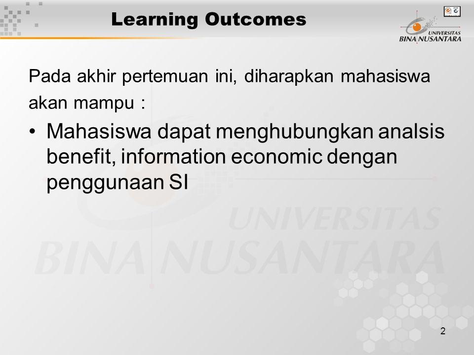 2 Learning Outcomes Pada akhir pertemuan ini, diharapkan mahasiswa akan mampu : Mahasiswa dapat menghubungkan analsis benefit, information economic dengan penggunaan SI
