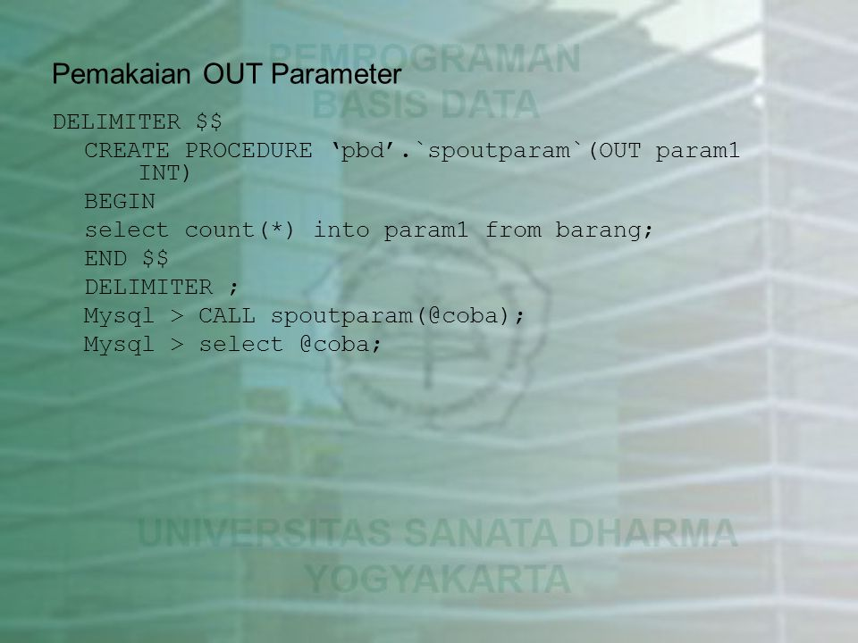 Pemakaian OUT Parameter DELIMITER $$ CREATE PROCEDURE 'pbd'.`spoutparam`(OUT param1 INT) BEGIN select count(*) into param1 from barang; END $$ DELIMITER ; Mysql > CALL spoutparam(@coba); Mysql > select @coba;