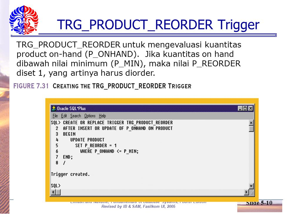 Slide 5-10 Elmasri and Navathe, Fundamentals of Database Systems, Fourth Edition Revised by IB & SAM, Fasilkom UI, 2005 TRG_PRODUCT_REORDER Trigger TRG_PRODUCT_REORDER untuk mengevaluasi kuantitas product on-hand (P_ONHAND).