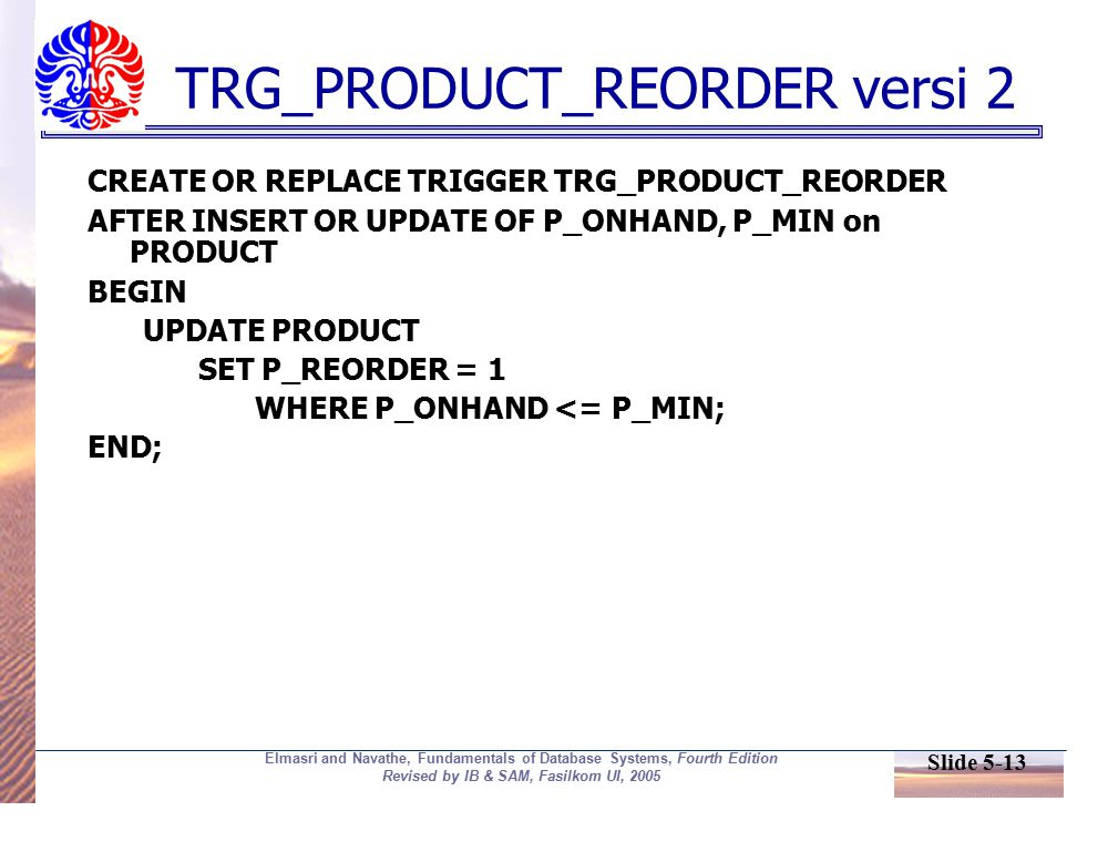 Slide 5-13 Elmasri and Navathe, Fundamentals of Database Systems, Fourth Edition Revised by IB & SAM, Fasilkom UI, 2005 TRG_PRODUCT_REORDER versi 2 CREATE OR REPLACE TRIGGER TRG_PRODUCT_REORDER AFTER INSERT OR UPDATE OF P_ONHAND, P_MIN on PRODUCT BEGIN UPDATE PRODUCT SET P_REORDER = 1 WHERE P_ONHAND <= P_MIN; END;