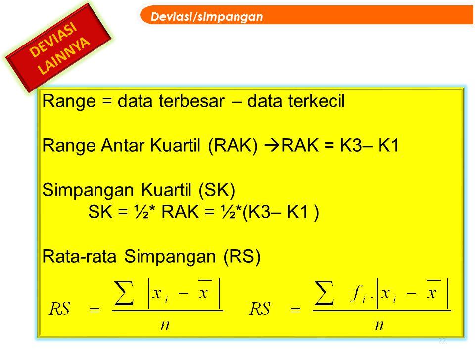 11 Range = data terbesar – data terkecil Range Antar Kuartil (RAK)  RAK = K3– K1 Simpangan Kuartil (SK) SK = ½* RAK = ½*(K3– K1 ) Rata-rata Simpangan