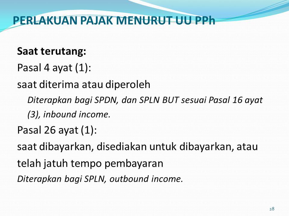 PERLAKUAN PAJAK MENURUT UU PPh Saat terutang: Pasal 4 ayat (1): saat diterima atau diperoleh Diterapkan bagi SPDN, dan SPLN BUT sesuai Pasal 16 ayat (
