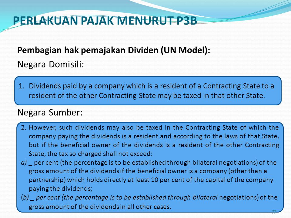 Pembagian hak pemajakan Dividen (UN Model): Negara Domisili: Negara Sumber: 1. Dividends paid by a company which is a resident of a Contracting State