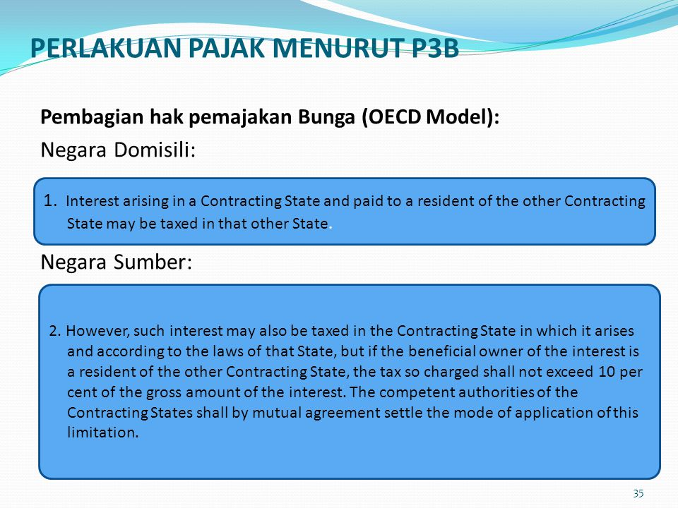 Pembagian hak pemajakan Bunga (OECD Model): Negara Domisili: Negara Sumber: 1. Interest arising in a Contracting State and paid to a resident of the o