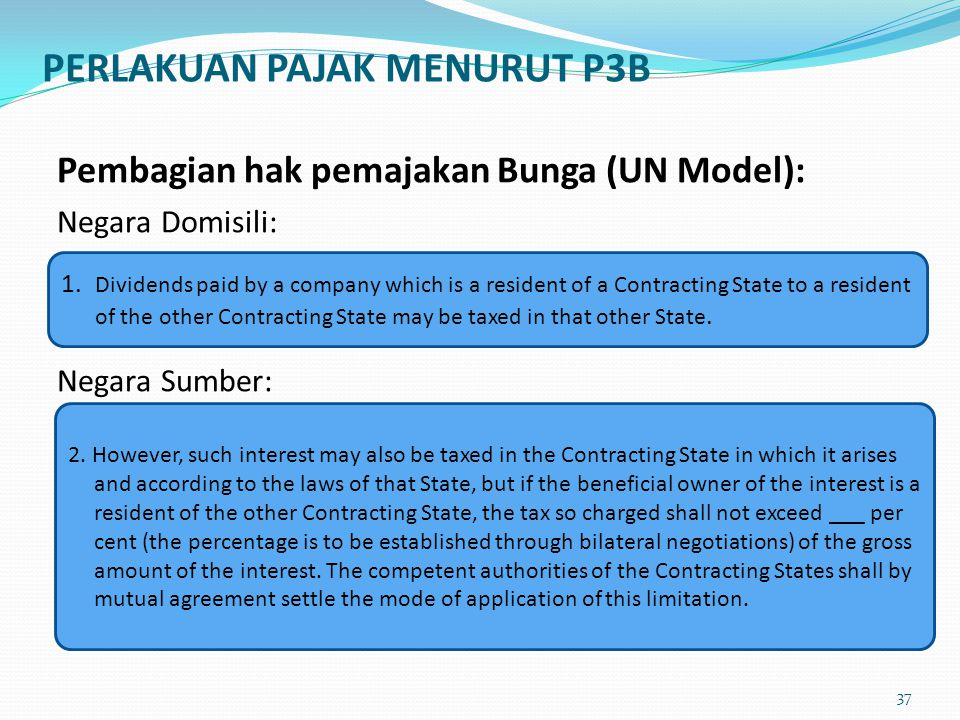 Pembagian hak pemajakan Bunga (UN Model): Negara Domisili: Negara Sumber: 1. Dividends paid by a company which is a resident of a Contracting State to